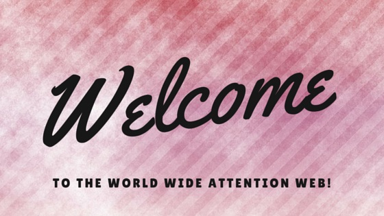 Welcome to the World Wide Attention Web!